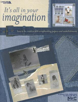 Its All in Your Imagination: How to Be Creative with Scrapbooking Papers and Embellishments Leisure Arts, Inc.