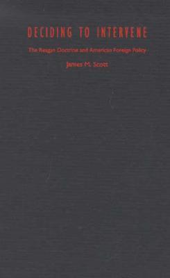 Deciding to Intervene: The Reagan Doctrine and American Foreign Policy  by  James M.   Scott