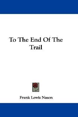 To the End of the Trail  by  Frank Lewis Nason