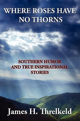 Where Roses Have No Thorns  by  James Harold Threlkeld