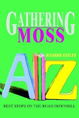 Gathering Moss: Rest Stops on the Road Downhill  by  Richard Cutler