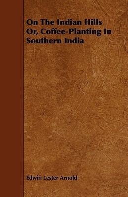 On the Indian Hills Or, Coffee-Planting in Southern India Edwin Lester Arnold