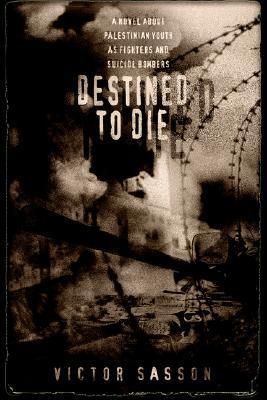 Destined to Die: A Novel about Palestinian Youth as Fighters and Suicide Bombers Victor Sasson