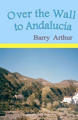 Over the Wall to Andalucia Barry Arthur