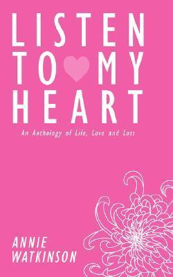 Listen to My Heart: An Anthology of Life, Love and Loss Annie Watkinson