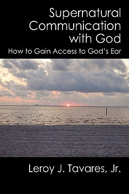 Supernatural Communication with God: How to Gain Access to Gods Ear  by  Leroy Tavares Jr