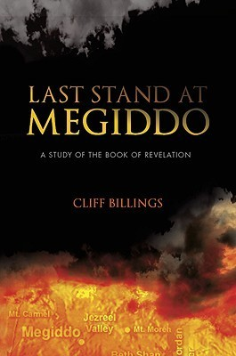 Last Stand at Megiddo: A Study of the Book of Revelation Cliff Billings
