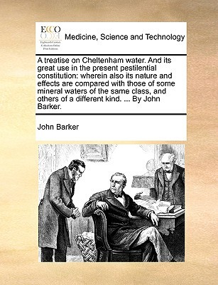A treatise on Cheltenham water. And its great use in the present pestilential constitution: wherein also its nature and effects are compared with those of some mineral waters of the same class, and others of a different kind. ... By John Barker.  by  John Barker