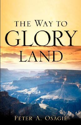 The Way to Glory Land  by  Peter A Osagie