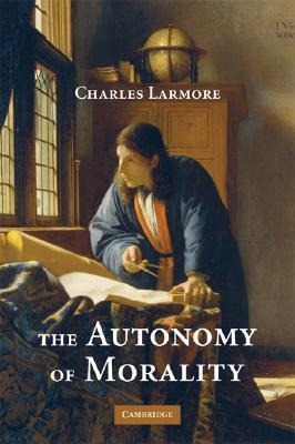 The Autonomy of Morality  by  Charles E. Larmore