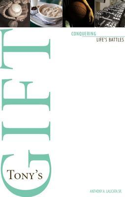 Tonys Gift: Conquering Lifes Battles  by  Anthony A. Lalicata Sr.
