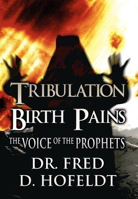 Tribulation Birth Pains: The Voice of the Prophets Fred D. Hofeldt
