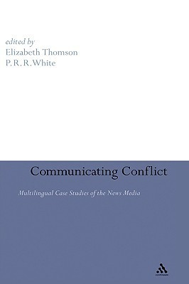 Communicating Conflict: Multilingual Case Studies of the News Media  by  Elizabeth A. Thomson