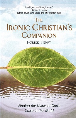 The Ironic Christians Companion: Finding the Marks of Gods Grace in the World Patrick Henry