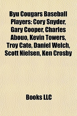 Byu Cougars Baseball Players: Cory Snyder, Gary Cooper, Charles Abouo, Kevin Towers, Troy Cate, Daniel Welch, Scott Nielsen, Ken Crosby Books LLC
