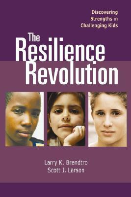 The Resilience Revolution: Discovering Strengths in Challenging Kids Larry K. Brendtro