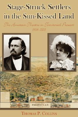 Stage-Struck Settlers in the Sun-Kissed Land: The Amateur Theatre in Territorial Prescott, 1868-1903  by  Thomas P. Collins