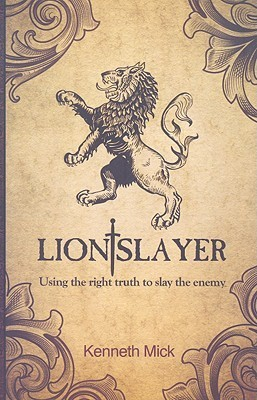 Lion Slayer: Using the Right Truths to Slay the Enemy  by  Kenneth Mick