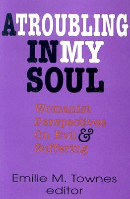 A Troubling in My Soul: Womanist Perspectives on Evil and Suffering (Bishop Henry McNeal Turner Studies in North American Black R)  by  Emilie M. Townes
