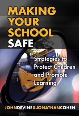Making Your School Safe: Strategies to Protect Children and Promote Learning John Devine