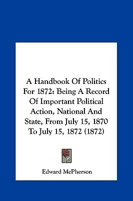 A Handbook Of Politics For 1872: Being A Record Of Important Political Action, National And State, From July 15, 1870 To July 15, 1872 (1872)  by  Edward McPherson