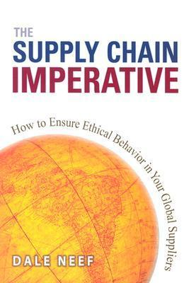 The Supply Chain Imperative: How to Ensure Ethical Behavior in Your Global Suppliers  by  Dale Neef