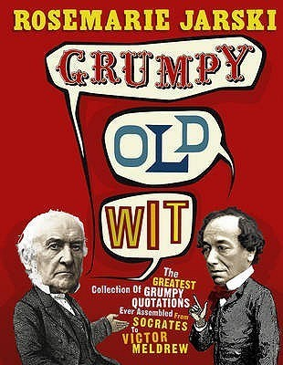 Grumpy Old Wit: The greatest collection of grumpy wit ever assembled from Socrates to Meldrew Rosemarie Jarski