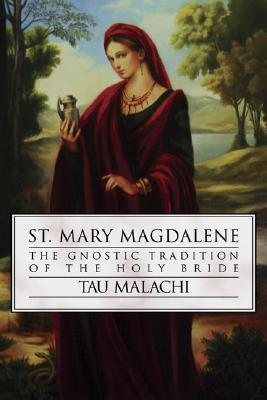 St. Mary Magdalene: The Gnostic Tradition of the Holy Bible Tau Malachi
