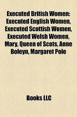 Executed British Women: Executed English Women, Executed Scottish Women, Executed Welsh Women, Mary, Queen of Scots, Anne Boleyn, Margaret Pol Books LLC