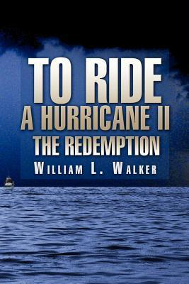 To Ride a Hurricane II: The Redemption William L. Walker