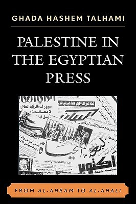 Palestine in the Egyptian Press: From Al-Ahram to Al-Ahali  by  Ghada Hashem Talhami