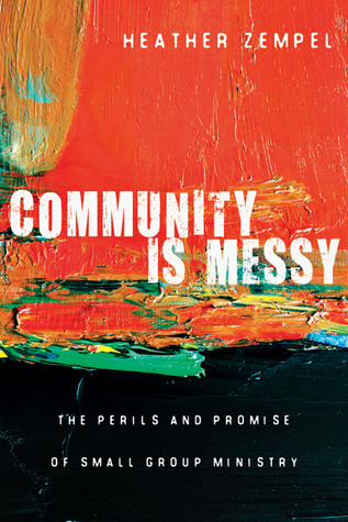 Community Is Messy: The Perils and Promise of Small Group Ministry  by  Heather Zempel