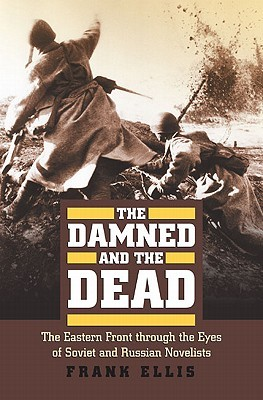 The Damned and the Dead: The Eastern Front Through the Eyes of Soviet and Russian Novelists  by  Frank Ellis