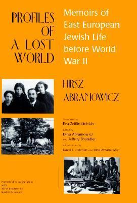 Profiles of a Lost World: Memoirs of East European Jewish Life Before World War II Hirsz Abramowicz