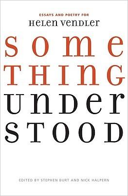 Something Understood: Essays and Poetry for Helen Vendler  by  Stephen Burt
