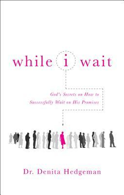 While I Wait: Gods Secrets on How to Successfully Wait on His Promises  by  Denita Hedgeman