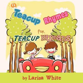 Teacup Rhymes for Teacup Humans Larisa White