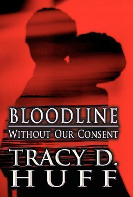 Bloodline: Without Our Consent Tracy D. Huff
