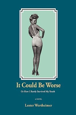 It Could Be Worse: Or How I Barely Survived My Youth  by  Lester Wertheimer
