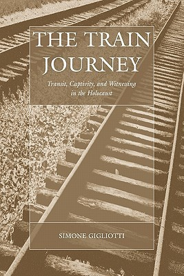 The Train Journey: Transit, Captivity, and Witnessing in the Holocaust  by  Simone Gigliotti