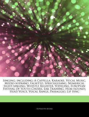 Singing, including: A Cappella, Karaoke, Vocal Music, Mezzo-soprano, Falsetto, Sprechgesang, Numerical Sight-singing, Whistle Register, Yodeling, European Festival Of Youth Choirs, Ear Training, Hum (sound), Head Voice, Vocal Range, Passaggio, Lip Sync  by  Hephaestus Books