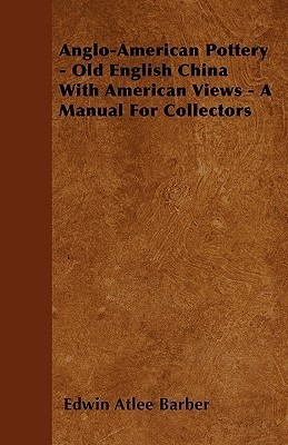 Anglo-American Pottery - Old English China with American Views - A Manual for Collectors Edwin Atlee Barber