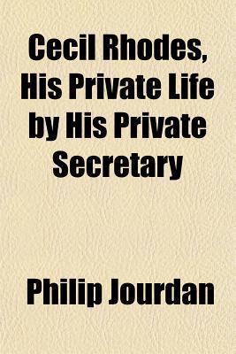 Cecil Rhodes, His Private Life His Private Secretary by Philip Jourdan