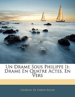 Un Drame Sous Philippe II: Drame En Quatre Actes, En Vers Georges de Porto-Riche