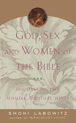 God, Sex And The Women Of The Bible: Discovering Our Sensual, Spiritual Selves  by  Shoni Labowitz