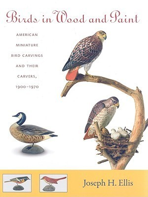 Birds in Wood and Paint: American Miniature Bird Carvings and Their Carvers, 1900-1970  by  Joseph H. Ellis