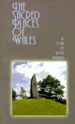 The Sacred Places of Wales: A Modern Pilgrimage Peter N. Williams