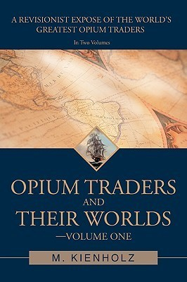 Opium Traders and Their Worlds-Volume One: A Revisionist Expose of the Worlds Greatest Opium Traders  by  M. Kienholz