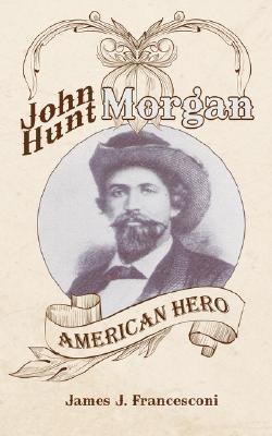 John Hunt Morgan: American Hero  by  James J. Francesconi