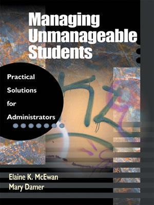 Managing Unmanageable Students: Practical Solutions for Administrators  by  Elaine K. McEwan